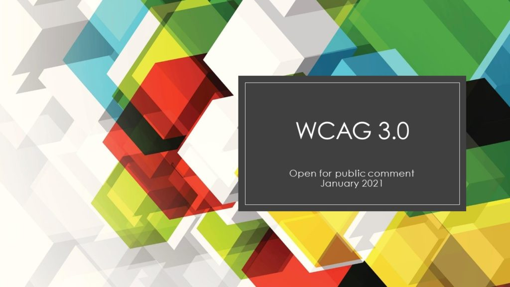 Colorful slide with the words: WCAG 3.0. open for public comment, January 2021.
